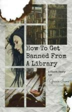 How To Get Banned From A Library by OBSESSED_WITH_BOOKS_