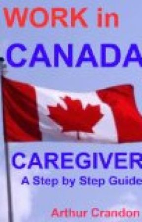 WORK in CANADA caregiver A step by step guide by arthurcrandon