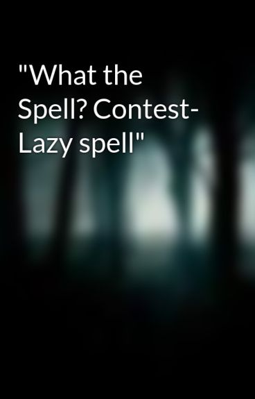 """What the Spell? Contest- Lazy spell"" by TheUnknown14"