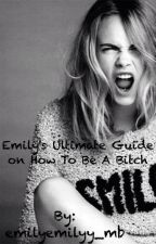 Emily's Ultimate Guide on How To Be A Bitch by emilyemilyy_mb