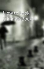 How to Look Slimmer Body ? by sellenacruz