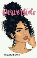 Pervertido. by itsmemxrnx