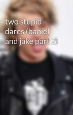 two stupid dares (baniel and jake part 2) by Mukeforever1