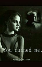 You ruined me. / Draco Malfoy FF❤ #Wattys2017 by xBae_x