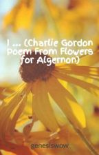 I ... (Charlie Gordon Poem From Flowers for Algernon) by genesiswow