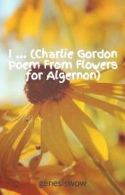 I ... (Charlie Gordon Poem From Flowers for Algernon) by genesiswow