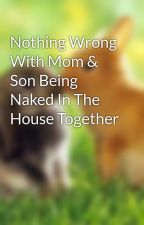 Nothing Wrong With Mom & Son Being Naked In The House Together by Dominique_Rowland