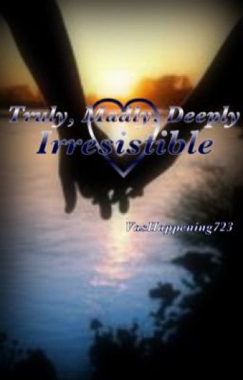 Truly, Madly, Deeply Irresistible