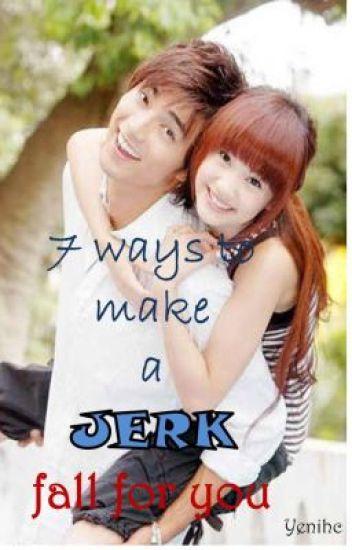 7 Ways To Make a Jerk Fall For You (O N - G O I N G)