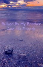 Bullied by my own brother and his friend by katlyn_phillips