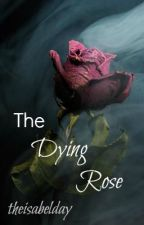The Dying Rose (Completed) by theisabelday