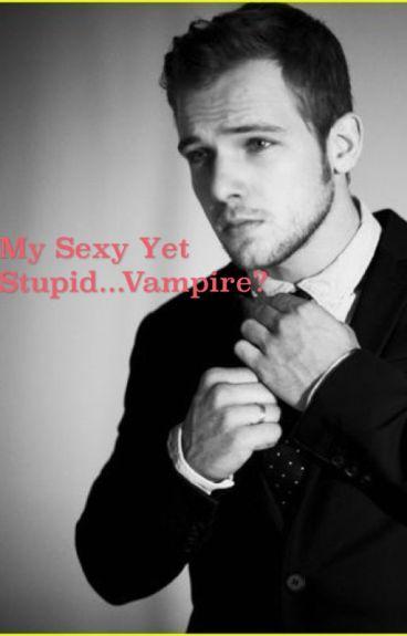 My Sexy Yet Stupid...Vampire?