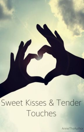 Sweet Kisses & Tender Touches - A Collection of Short Stories by AnnieTheAuthor