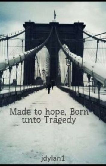 Made to hope, Born unto Tragedy