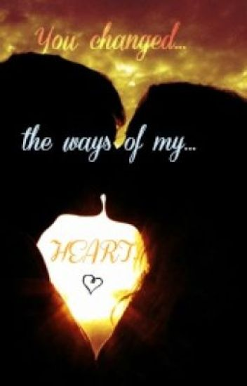 You changed the ways of my HEART :) [on-going]