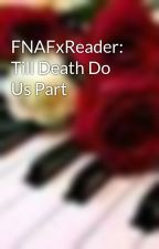 FNAFxReader: Till Death Do Us Part by DespicableMe2015