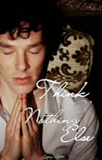 Think Of Nothing Else[BOOK ONE] by Shakes_My_Spear