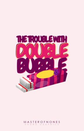The Trouble With Double Bubble by masterofnones