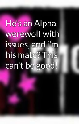 He's an Alpha werewolf with issues, and i'm his mate? This can't be good!