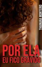 """Por Ela, eu fico grávido (VOL. II da TRILOGIA """"POR ELA"""") - Degustação. by Thainara_monteiro"""