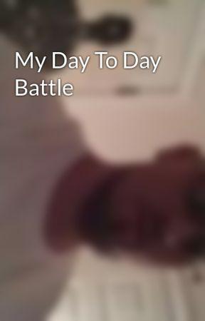 My Day To Day Battle by SDotBilderberg
