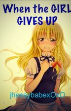 When the Girl Gives Up by jhessybabeXoXO