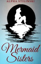 Mermaid Sisters (Book 1- Completed) by AlphaStilinski13
