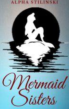 Mermaid Sisters (Book 1- Completed) by AlphaStilinski13