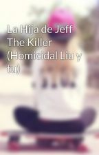 La Hija de Jeff The Killer (Homicidal Liu y tu) by CriaturitasDeZalgo2