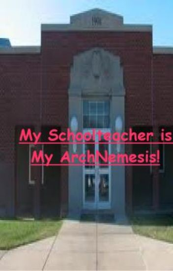 My Schoolteacher is My ArchNemesis!