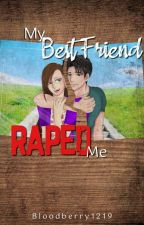 My Best Friend Raped Me by BloodBerry1219