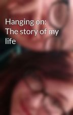 Hanging on: The story of my life by IzSpidermanNdUNot