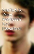 Solo Tu & Yo (Peter Pan/Robbie Kay). [Neverland] by RobbKay45