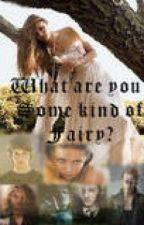 What are you? Some kind of Fairy?( a harry potter world story) {Under edditing} by Tiger_Shy