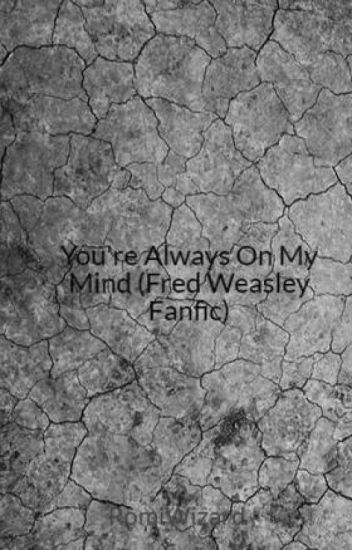 You're Always On My Mind (Fred Weasley Fanfic)