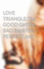 LOVE TRIANGLE:The GOOD Girl,The BAD Boy&The PERFECT Jock by BROKENxBARBIEE