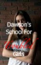 Dawson's School for Troubled Girls by Madi303