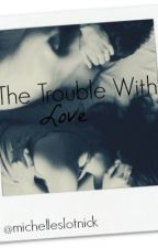 The Trouble With Love. [h.s] by michelleslotnick