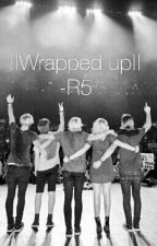 ||Wrapped up||~R5 fanfic by SamR5er