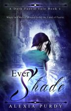 Ever Shade (A Dark Faerie Tale #1) by Alexia Purdy (complete) by AlexiaPurdy