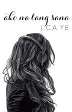Ako Na Lang Sana - COMPLETED by jcayeee