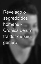 Revelado o segredo dos homens - Crônica de um traidor de seu gênero by HideraldoLusSimonJr