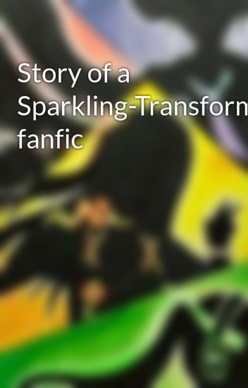 Story of a Sparkling-Transformers fanfic - laylaevangaline