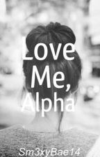 Love Me, Alpha by Sm3xyBae14