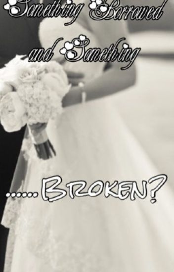 Something Borrowed and Something.....Broken?