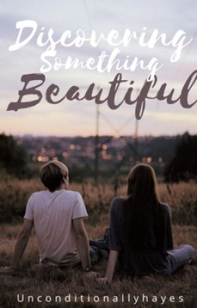 Discovering something Beautiful (Short story) by Unconditionallyhayes