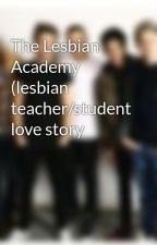 The Lesbian Academy (lesbian teacher/student love story by iamadirectioner36