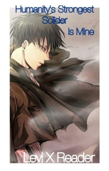 Humanity's Strongest Solider Is Mine (Levi X Reader)