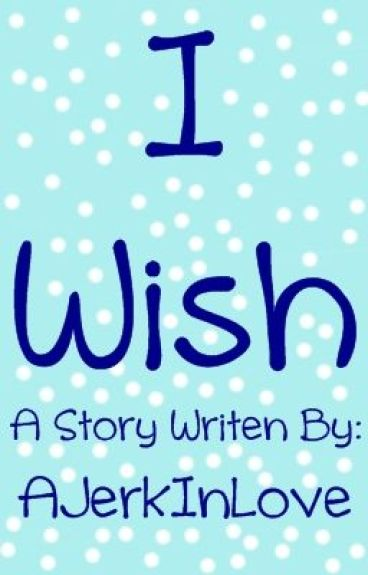 I Wish (Short Story) by AJerkInLove