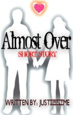 Almost Over (Short Story ) by JUSTsimplyME-JSM